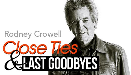 Rodney Crowell: Close Ties & Last Goodbyes